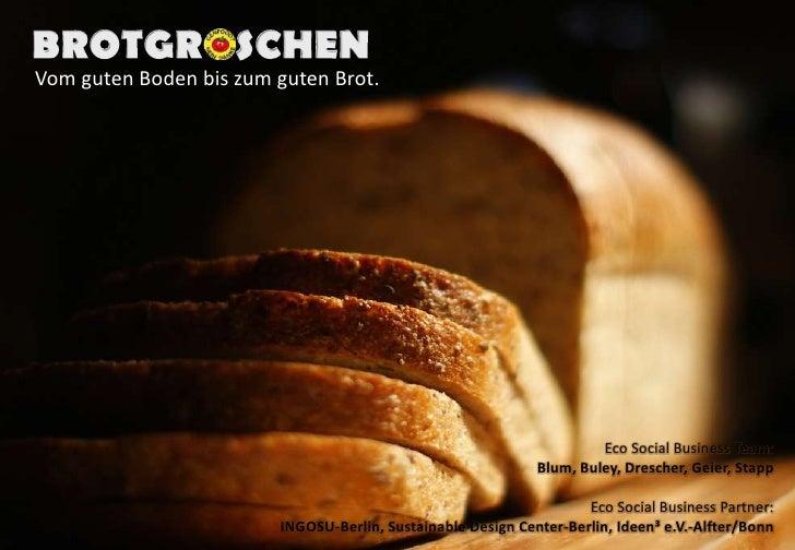 BROTGROSCHEN<br />Vom guten Boden bis zum guten Brot. <br />Eco Social Business Team:Blum, Buley, Drescher, Geier, Stapp<b...