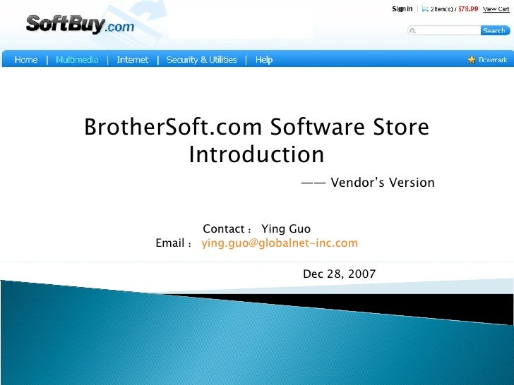 BrotherSoft.com Software Store Introduction   —— Vendor's Version Contact : Ying Guo Email : [email_address]     Dec 28, 2...