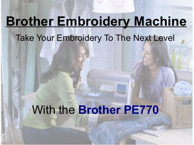Brother Embroidery Machine Take Your Embroidery To The Next Level  With the Brother PE770