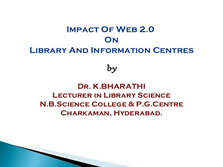 Impact Of Web 2.0  On Library And Information Centres by Dr. K.BHARATHI Lecturer in Library Science N.B.Science College & ...