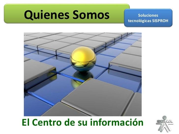 El Centro de su información Quienes Somos Soluciones tecnológicas SISPROH