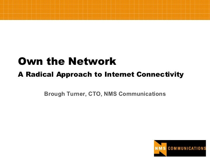 Own the Network A Radical Approach to Internet Connectivity Brough Turner, CTO, NMS Communications