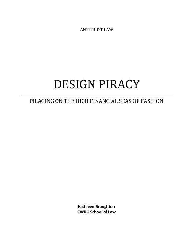 ANTITRUST LAW DESIGN PIRACY PILAGING ON THE HIGH FINANCIAL SEAS OF FASHION Kathleen Broughton CWRU School of Law