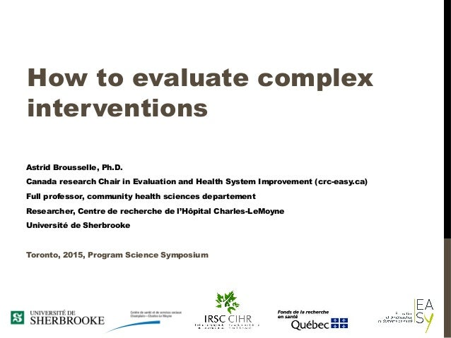 How to evaluate complex interventions Astrid Brousselle, Ph.D. Canada research Chair in Evaluation and Health System Impro...