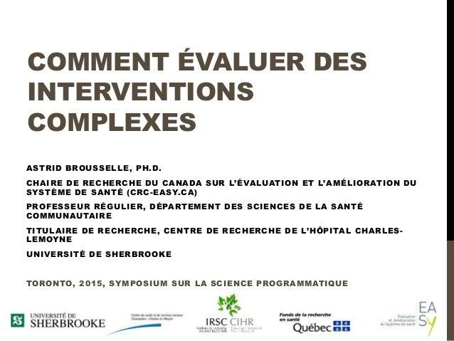 COMMENT ÉVALUER DES INTERVENTIONS COMPLEXES ASTRID BROUSSELLE, PH.D. CHAIRE DE RECHERCHE DU CANADA SUR L'ÉVALUATION ET L'A...