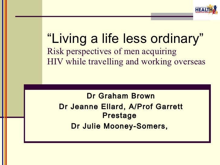 """"""" Living a life less ordinary"""" Risk perspectives of men acquiring HIV while travelling and working overseas <ul><ul><li>Dr..."""
