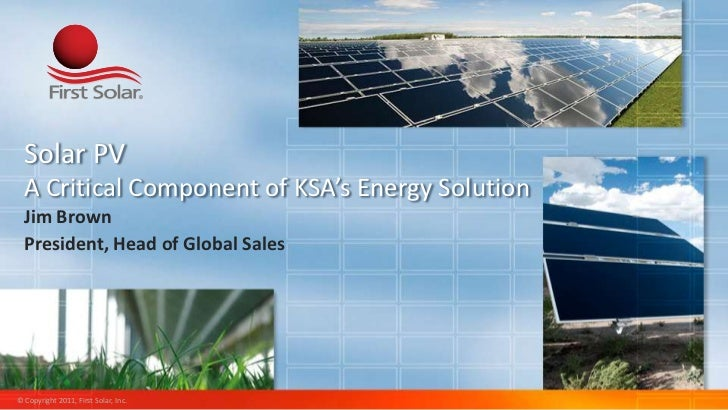 Solar PV  A Critical Component of KSA's Energy Solution  Jim Brown  President, Head of Global Sales© Copyright 2011, First...