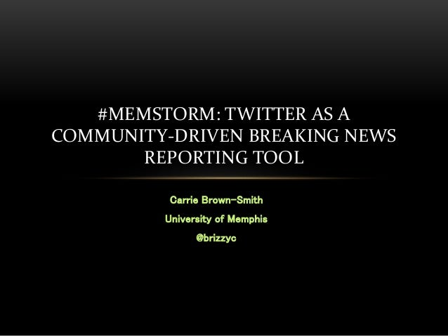 Carrie Brown-Smith University of Memphis @brizzyc #MEMSTORM: TWITTER AS A COMMUNITY-DRIVEN BREAKING NEWS REPORTING TOOL