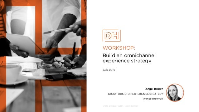 2019 Digitas Health - Confidential WORKSHOP: Build an omnichannel experience strategy June 2019 Angel Brown GROUP DIRECTOR...