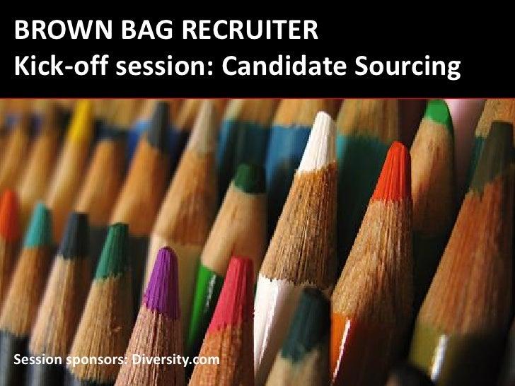 BROWN BAG RECRUITER Kick-off session: Candidate Sourcing     Session sponsors: Diversity.com