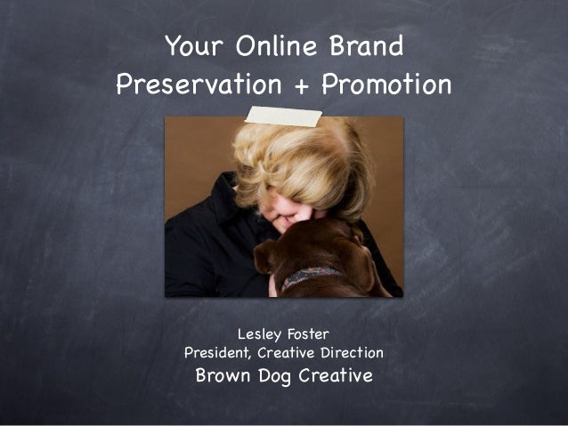 Your Online Brand Preservation + Promotion Lesley Foster President, Creative Direction Brown Dog Creative