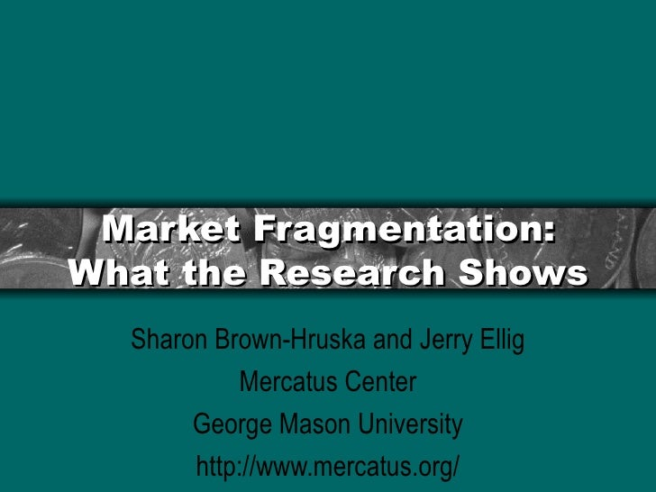 Market Fragmentation: What the Research Shows Sharon Brown-Hruska and Jerry Ellig Mercatus Center George Mason University ...