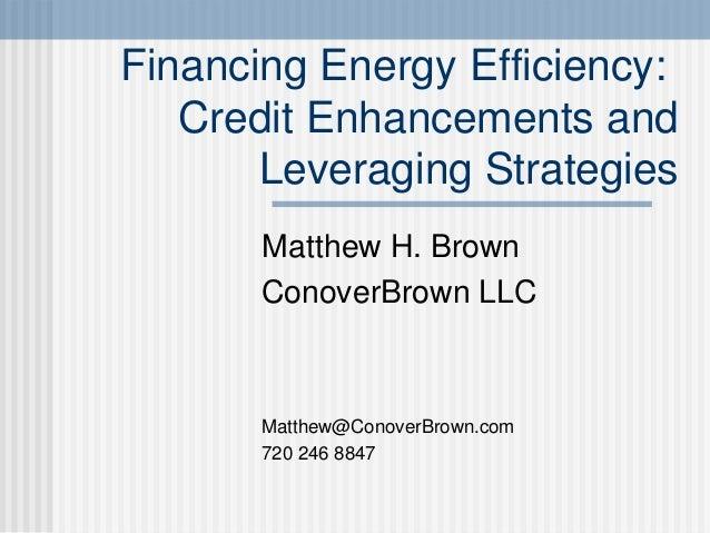 Financing Energy Efficiency: Credit Enhancements and Leveraging Strategies Matthew H. Brown ConoverBrown LLC Matthew@Conov...