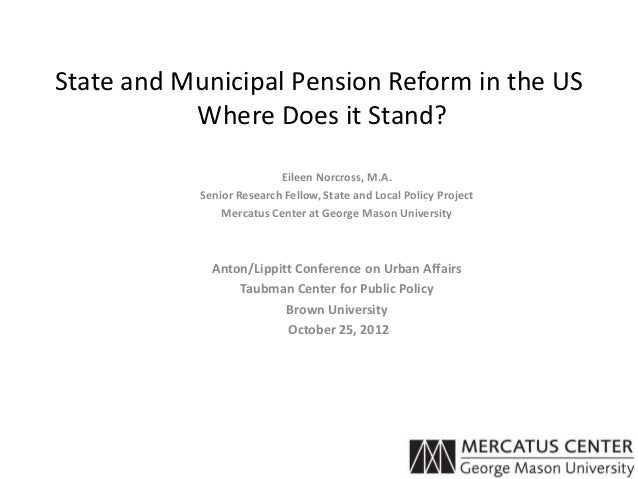 State and Municipal Pension Reform in the US           Where Does it Stand?                           Eileen Norcross, M.A...
