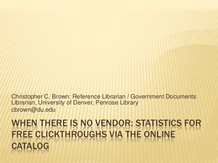 Christopher C. Brown: Reference Librarian / Government DocumentsLibrarian, University of Denver, Penrose Librarycbrown@du....