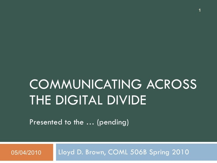 COMMUNICATING ACROSS THE DIGITAL DIVIDE Presented to the … (pending) Lloyd D. Brown, COML 506B Spring 2010 05/04/2010