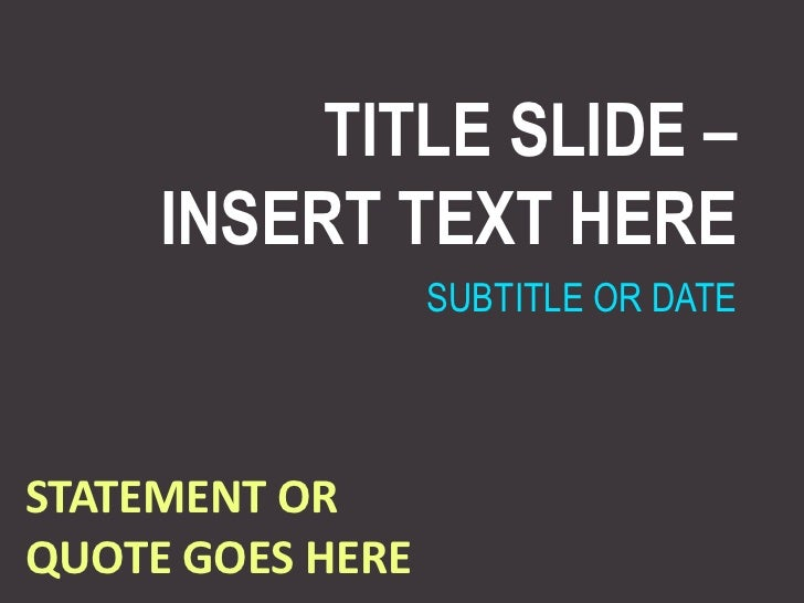 TITLE SLIDE –INSERT TEXT HERE<br />SUBTITLE OR DATE<br />STATEMENT OR QUOTE GOES HERE<br />