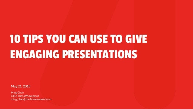 10 TIPS YOU CAN USE TO GIVE ENGAGING PRESENTATIONS May 21, 2015 Ming Chan CEO, The1stMovement ming_chan@the1stmovement.com