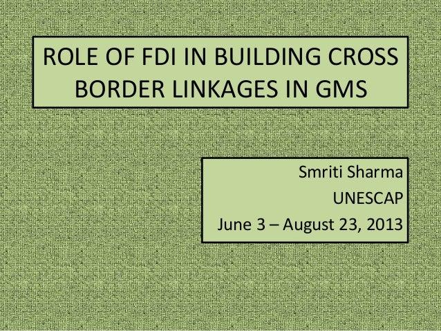 ROLE OF FDI IN BUILDING CROSS BORDER LINKAGES IN GMS Smriti Sharma UNESCAP June 3 – August 23, 2013