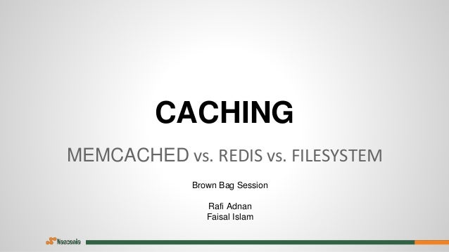CACHING MEMCACHED vs. REDIS vs. FILESYSTEM Brown Bag Session Rafi Adnan Faisal Islam