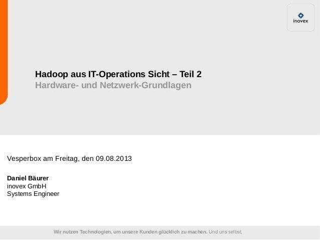 Hadoop aus IT-Operations Sicht – Teil 2 Hardware- und Netzwerk-Grundlagen  Vesperbox am Freitag, den 09.08.2013 Daniel Bäu...