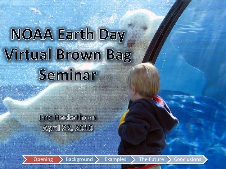 NOAA Earth Day<br />Virtual Brown Bag<br />Seminar<br />Eric Hackathorn<br />April 22, 2010<br />