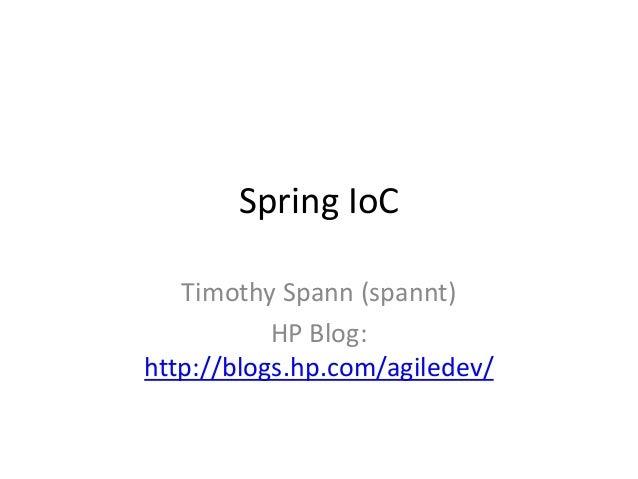 Spring IoC Timothy Spann (spannt) HP Blog: http://blogs.hp.com/agiledev/