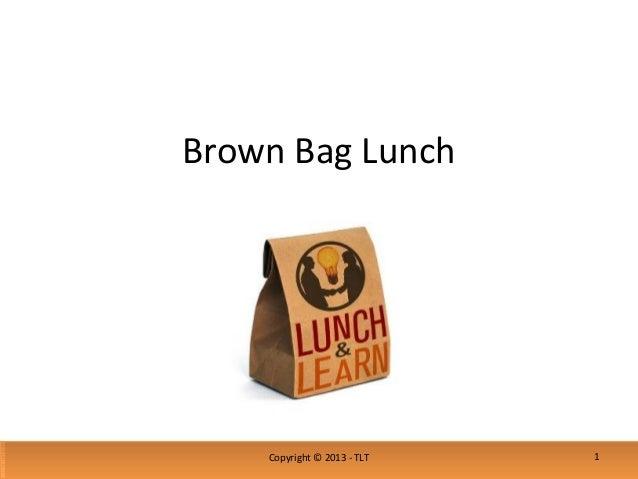 Brown Bag LunchCopyright © 2013 - TLT 1