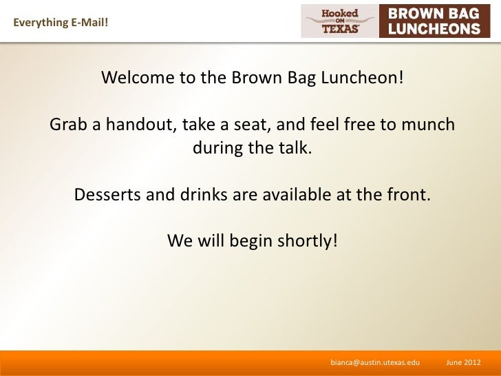 Everything E-Mail!                Welcome to the Brown Bag Luncheon!      Grab a handout, take a seat, and feel free to mu...
