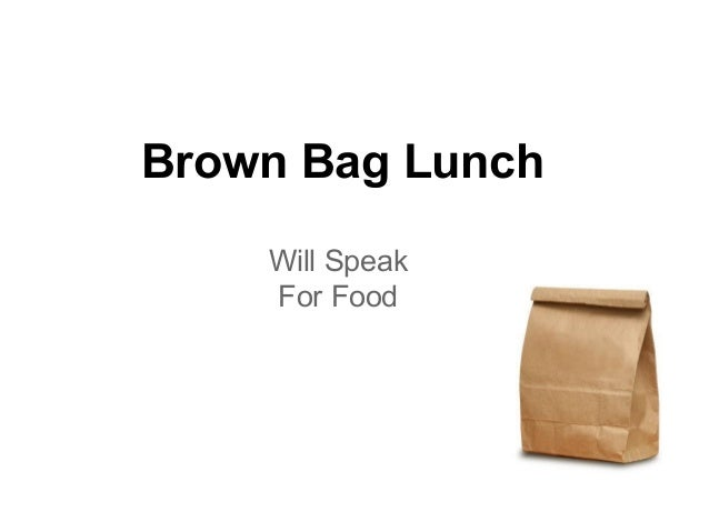 Brown Bag Lunch    Will Speak    For Food