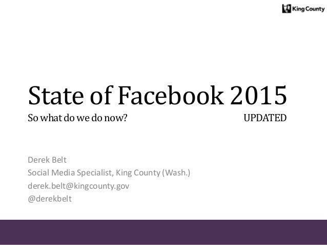 State of Facebook 2015 Sowhatdowedonow? UPDATED Derek Belt Social Media Specialist, King County (Wash.) derek.belt@kingcou...