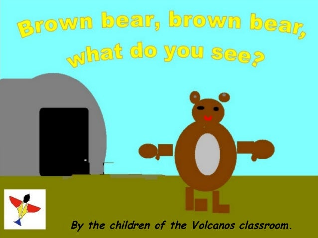 Brown bear, brown bear,   what do you see?  By the children of the Volcanos classroom.