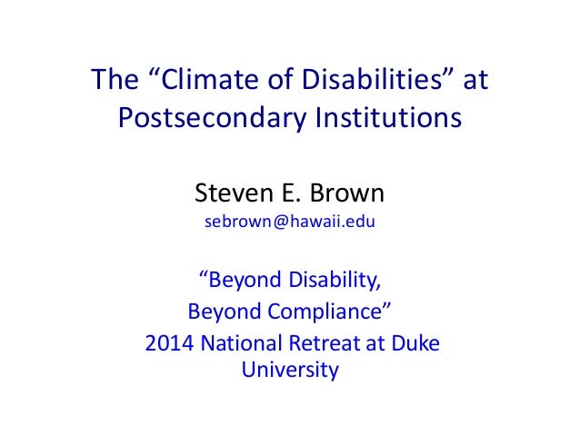 "The ""Climate of Disabilities"" at  Postsecondary Institutions  Steven E. Brown  sebrown@hawaii.edu  ""Beyond Disability,  Be..."