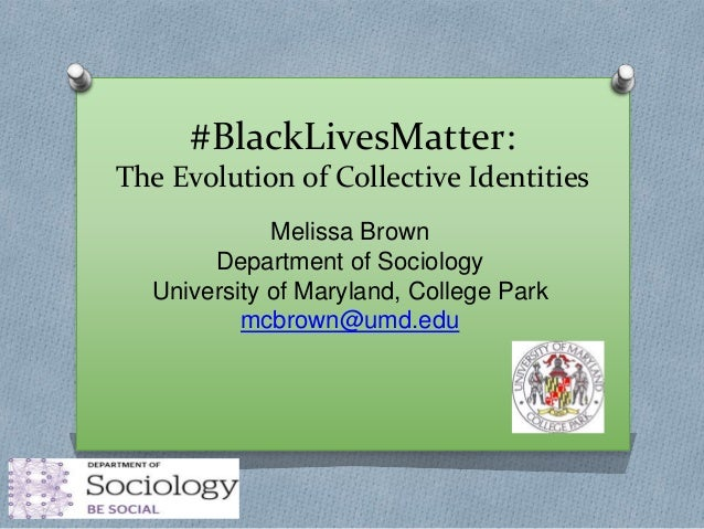 #BlackLivesMatter: The Evolution of Collective Identities Melissa Brown Department of Sociology University of Maryland, Co...