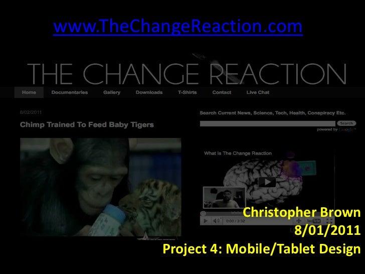 www.TheChangeReaction.com<br />Christopher Brown<br />8/01/2011<br />Project 4: Mobile/Tablet Design<br />