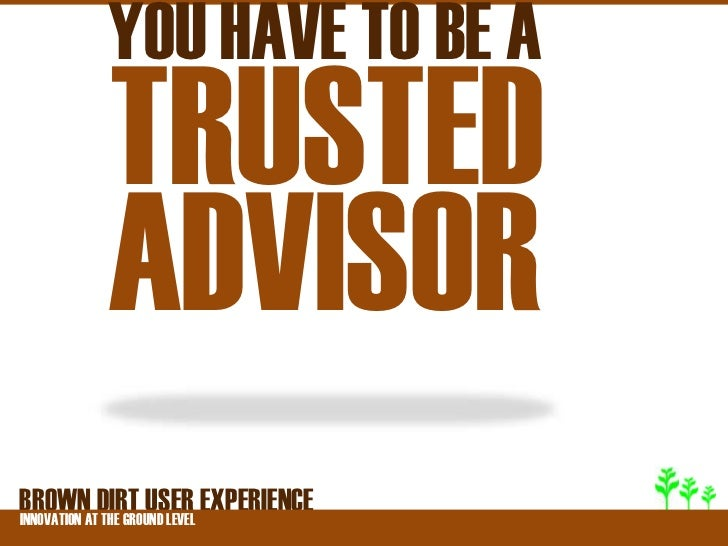 YOU HAVE TO BE A        TRUSTED        ADVISORBROWNATDIRT USER EXPERIENCEINNOVATION THE GROUND LEVEL