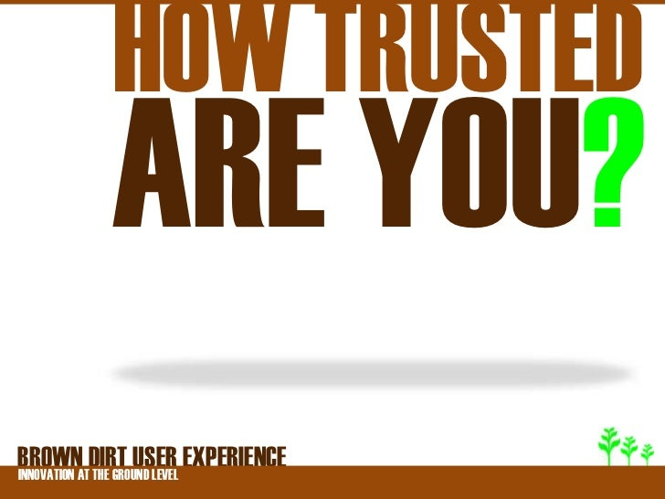 HOW TRUSTED         ARE YOU?BROWNATDIRT USER EXPERIENCEINNOVATION THE GROUND LEVEL