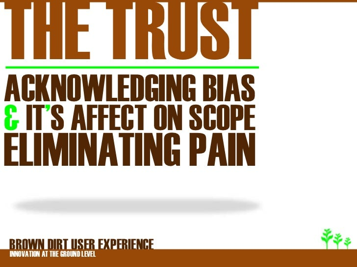 THE TRUSTACKNOWLEDGING BIAS& IT'S AFFECT ON SCOPEELIMINATING PAINBROWNATDIRT USER EXPERIENCEINNOVATION THE GROUND LEVEL