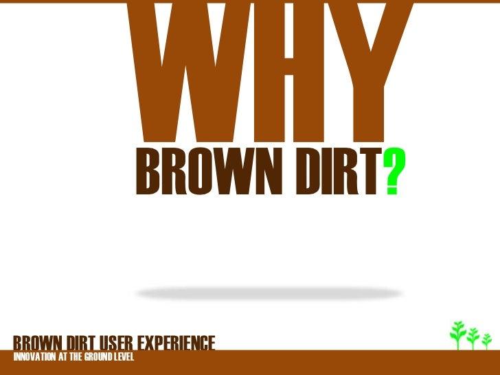 BROWN DIRT?BROWNATDIRT USER EXPERIENCEINNOVATION THE GROUND LEVEL