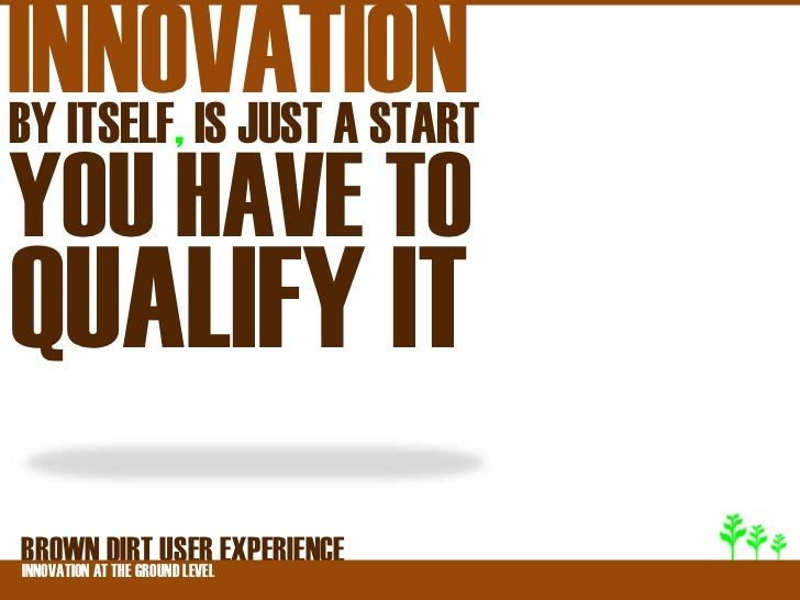 INNOVATIONBY ITSELF, IS JUST A STARTYOU HAVE TOQUALIFY ITBROWNATDIRT USER EXPERIENCEINNOVATION THE GROUND LEVEL