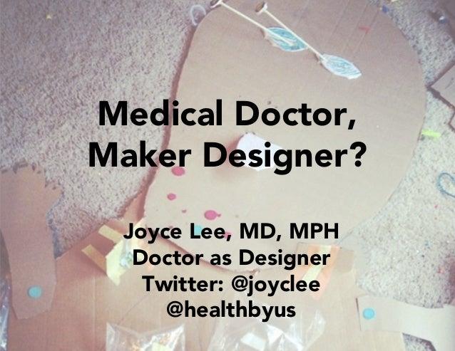 Joyce Lee, MD, MPH Doctor as Designer Twitter: @joyclee @healthbyus Medical Doctor, Maker Designer?
