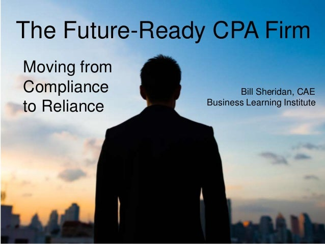 The Future-Ready CPA Firm Moving from Compliance to Reliance Bill Sheridan, CAE Business Learning Institute