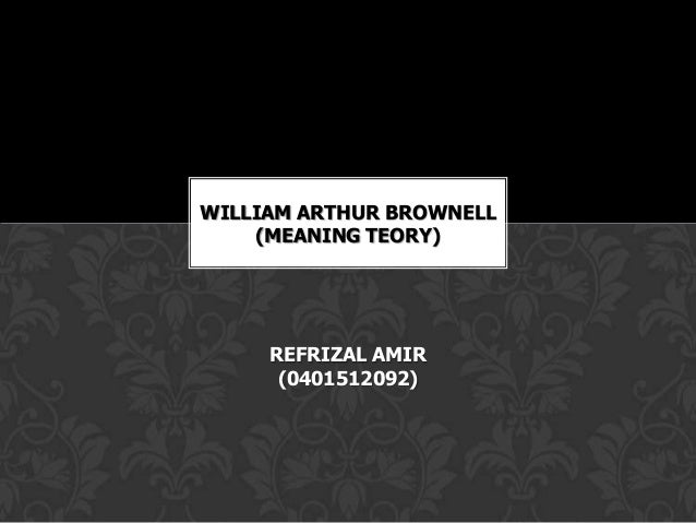 WILLIAM ARTHUR BROWNELL    (MEANING TEORY)     REFRIZAL AMIR      (0401512092)