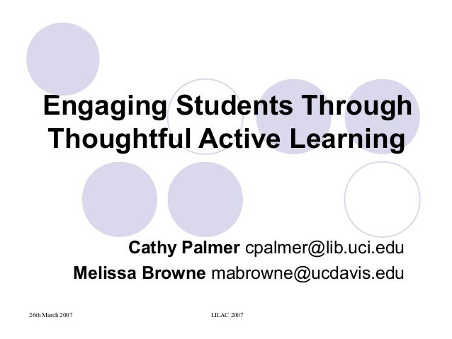 26th March 2007 LILAC 2007 Engaging Students Through Thoughtful Active Learning Cathy Palmer cpalmer@lib.uci.edu Melissa B...