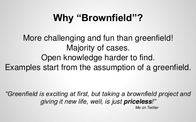 """Why """"Brownfield""""? More challenging and fun than greenfield! Majority of cases. Open knowledge harder to find. Examples sta..."""
