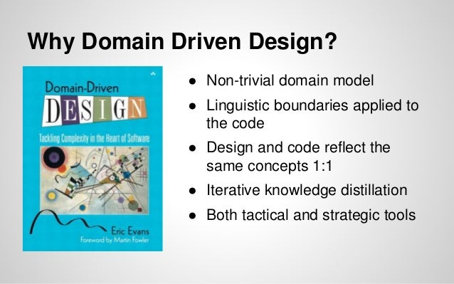 Why Domain Driven Design? ● Non-trivial domain model ● Linguistic boundaries applied to the code ● Design and code reflect...