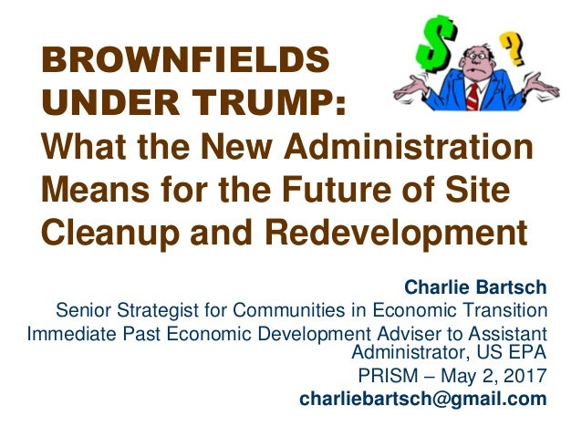 BROWNFIELDS UNDER TRUMP: What the New Administration Means for the Future of Site Cleanup and Redevelopment Charlie Bartsc...