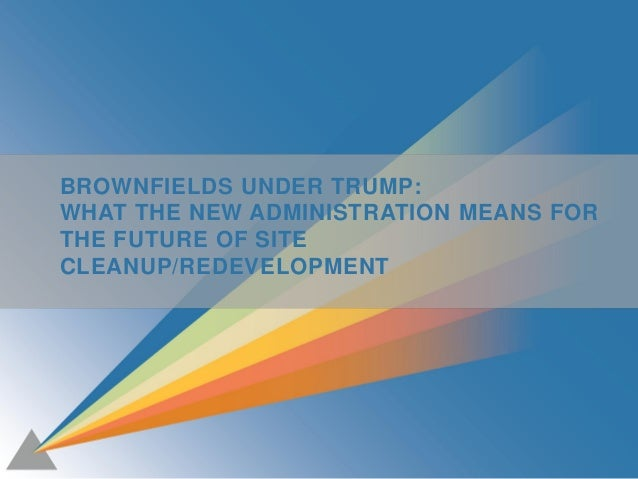 1 BROWNFIELDS UNDER TRUMP: WHAT THE NEW ADMINISTRATION MEANS FOR THE FUTURE OF SITE CLEANUP/REDEVELOPMENT