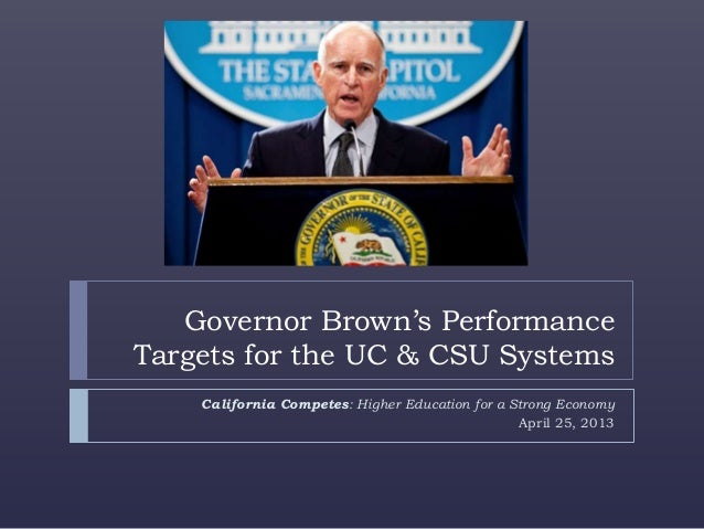 Governor Brown's PerformanceTargets for the UC & CSU SystemsCalifornia Competes: Higher Education for a Strong EconomyApri...