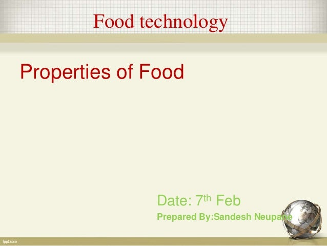 Food technology Properties of Food Date: 7th Feb Prepared By:Sandesh Neupane